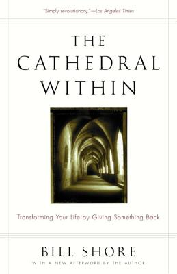 The Cathedral Within: Transforming Your Life by Giving Something Back - Shore, Bill