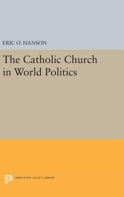 The Catholic Church in World Politics - Hanson, Eric O.