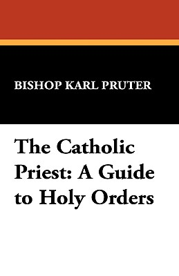 The Catholic Priest: A Guide to Holy Orders - Pruter, Bishop Karl, and Pruter, Karl