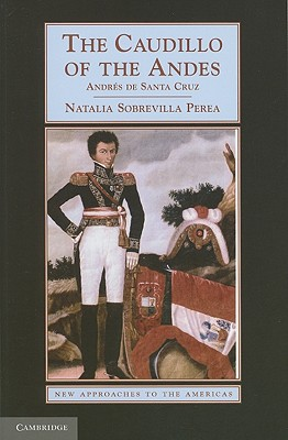The Caudillo of the Andes: Andres de Santa Cruz - Perea, Natalia Sobrevilla