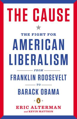 The Cause: The Fight for American Liberalism from Franklin Roosevelt to Barack Obama - Alterman, Eric, and Mattson, Kevin