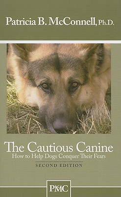 The Cautious Canine: How to Help Dogs Conquer Their Fears - McConnell, Patricia B, PH.D.