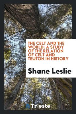 The Celt and the World: A Study of the Relation of Celt and Teuton in History - Leslie, Shane
