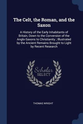 The Celt, the Roman, and the Saxon: A History of the Early Inhabitants of Britain, Down to the Conversion of the Anglo-Saxons to Christianity; Illustrated by the Ancient Remains Brought to Light by Recent Research - Wright, Thomas
