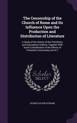 The Censorship of the Church of Rome and Its Influence Upon the Production and Distribution of Literature: A Study of the History of the Prohibitory and Expurgatory Indexes, Together with Some Consideration of the Effects of Protestant Censorship and of C - Putnam, George Haven