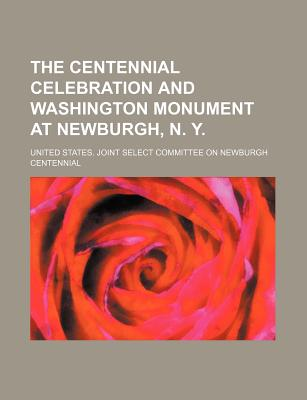 The Centennial Celebration and Washington Monument at Newburgh, N. Y. - Centennial, United States Congress