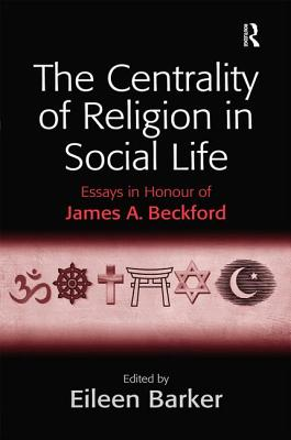 The Centrality of Religion in Social Life: Essays in Honour of James A. Beckford - Barker, Eileen (Editor)