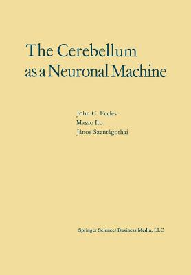 The Cerebellum as a Neuronal Machine - Eccles, John C, Professor, and Ito, M, and Szentagothai, J