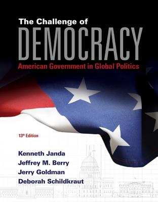 The Challenge of Democracy: American Government in Global Politics (Book Only) - Janda, Kenneth, and Berry, Jeffrey M, and Goldman, Jerry, Professor