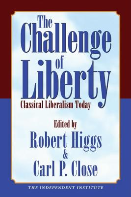 The Challenge of Liberty: Classical Liberalism Today - Higgs, Robert (Editor), and Close, Carl P (Editor)