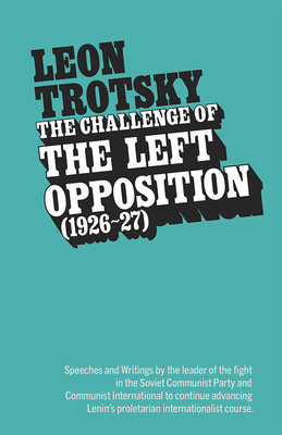 The Challenge of the Left Opposition: 1926 to 1927 - Trotsky, Leon