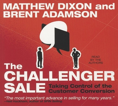 The Challenger Sale: Taking Control of the Customer Conversion - Dixon, Matthew (Read by), and Adamson, Brent (Read by)