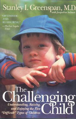 """The Challenging Child: Understanding, Raising, and Enjoying the Five """"""""difficult"""""""" Types of Children - Greenspan, Stanley I, M.D., and Salmon, Jacqueline"""