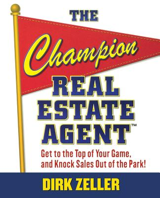 The Champion Real Estate Agent: Get to the Top of Your Game, and Knock Sales Out of the Park! - Zeller, Dirk