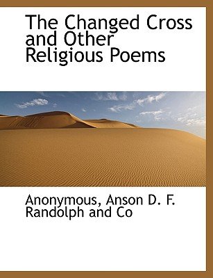 The Changed Cross and Other Religious Poems - Anonymous, and Anson D F Randolph and Co, D F Randolph and Co (Creator)