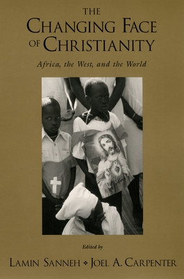 The Changing Face of Christianity: Africa, the West, and the World - Sanneh, Lamin (Editor), and Carpenter, Joel A (Editor)