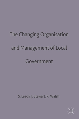The Changing Organisation and Management of Local Government - Leach, Steve, and Stewart, John, and Walsh, Kieron