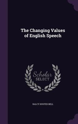 The Changing Values of English Speech - Bell, Ralcy Husted