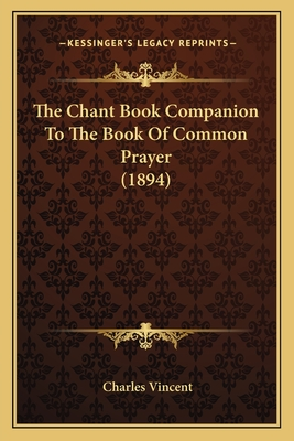 The Chant Book Companion to the Book of Common Prayer (1894) - Vincent, Charles, Dr. (Editor)