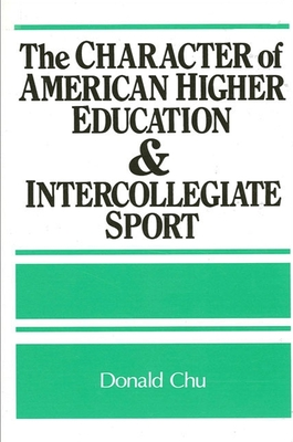 The Character of American Higher Education and Intercollegiate Sport - Chu, Donald