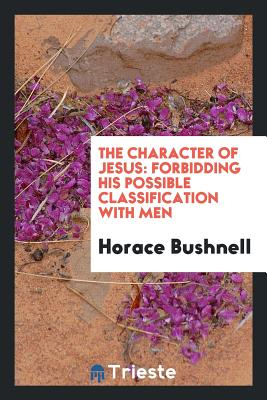 The Character of Jesus: Forbidding His Possible Classification with Men - Bushnell, Horace