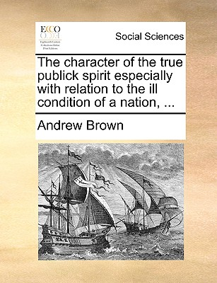 The Character of the True Publick Spirit Especially with Relation to the Ill Condition of a Nation, ... - Brown, Andrew