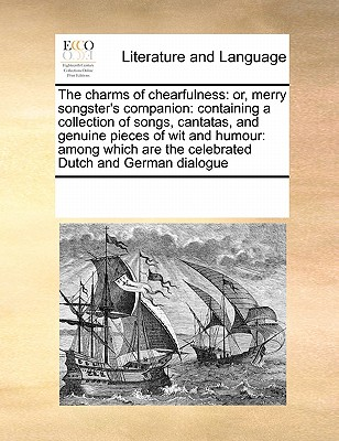 The Charms of Chearfulness: Or, Merry Songster's Companion: Containing a Collection of Songs, Cantatas, and Genuine Pieces of Wit and Humour: Among Which Are the Celebrated Dutch and German Dialogue - Multiple Contributors
