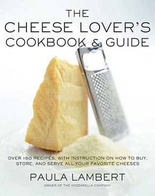 The Cheese Lover's Cookbook and Guide: Over 100 Recipes, with Instructions on How to Buy, Store, and Serve All Your Favorite Cheeses - Lambert, Paula