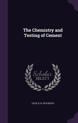 The Chemistry and Testing of Cement - Desch, Cecil H B 1874