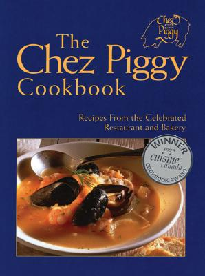 The Chez Piggy Cookbook: Recipes from the Celebrated Restaurant and Bakery - Richardson, Rose, and Yanovsky, Zal, and Newbury, Victoria (Compiled by)