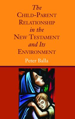 The Child-Parent Relationship in the New Testament and Its Environment - Balla, Peter