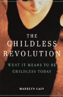 The Childless Revolution: What It Means to Be Childless Today - Cain, Madelyn
