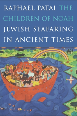 The Children of Noah: Jewish Seafaring in Ancient Times - Patai, Raphael