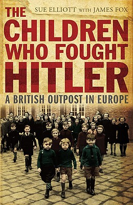 The Children Who Fought Hitler: A British Outpost in Europe - Elliott, Sue, and Fox, James