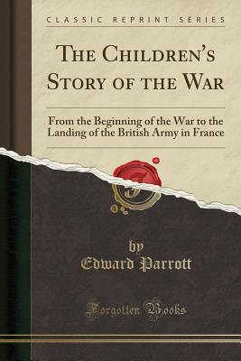 The Children's Story of the War: From the Beginning of the War to the Landing of the British Army in France (Classic Reprint) - Parrott, Edward, Sir