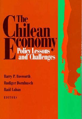 The Chilean Economy: Policy Lessons and Challenges - Bosworth, Barry P (Editor), and Dornbusch, Rudiger (Editor), and Laban, Raul (Editor)