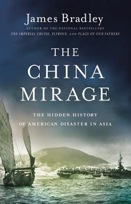 The China Mirage: The Hidden History of American Disaster in Asia - Bradley, James