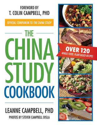 The China Study Cookbook: Over 120 Whole Food, Plant-Based Recipes - Campbell, LeAnne, and Campbell, T. Colin, Ph.D. (Foreword by), and Disla, Steven Campbell (Photographer)
