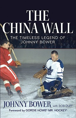 The China Wall: The Timeless Legend of Johnny Bower - Bower, Johnny, and Duff, Bob, and Howe, Gordie (Foreword by)