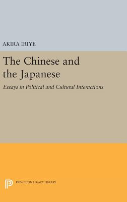 The Chinese and the Japanese: Essays in Political and Cultural Interactions - Iriye, Akira (Editor)