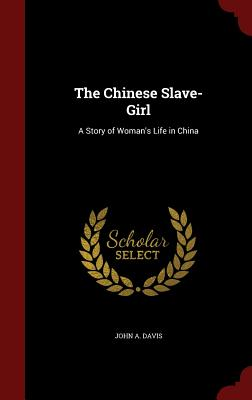 The Chinese Slave-Girl: A Story of Woman's Life in China - Davis, John a