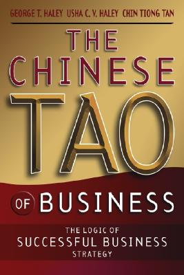 The Chinese Tao of Business: The Logic of Successful Business Strategy - Haley, George T, PH.D., and Haley, Usha C V, and Tan, ChinHwee