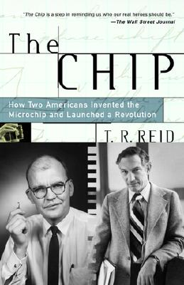 The Chip: How Two Americans Invented the Microchip and Launched a Revolution - Reid, T R
