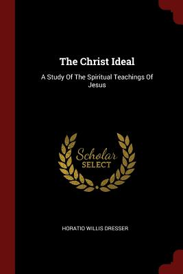 The Christ Ideal: A Study of the Spiritual Teachings of Jesus - Dresser, Horatio Willis