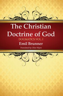 The Christian Doctrine of God - Brunner, Emil, and Wyon, Olive (Translated by)