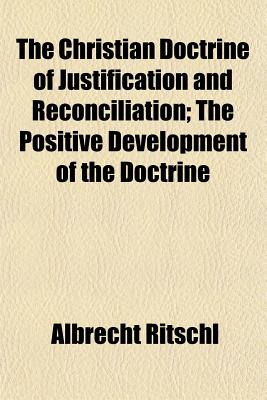 The Christian Doctrine of Justification and Reconciliation (Volume 3); The Positive Development of the Doctrine - Ritschl, Albrecht