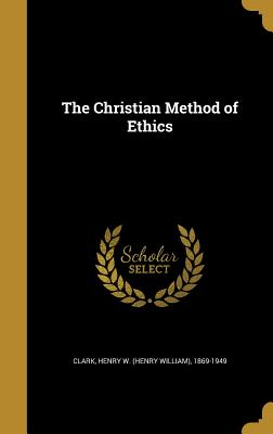 The Christian Method of Ethics - Clark, Henry W (Henry William) 1869-19 (Creator)