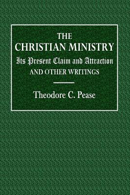 The Christian Ministry: Its Present Claim and Attraction and Other Writings - Pease, Theodore C
