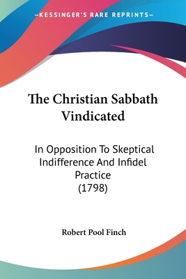 The Christian Sabbath Vindicated: In Opposition to Skeptical Indifference and Infidel Practice (1798) - Finch, Robert Pool