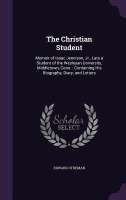 The Christian Student: Memoir of Isaac Jennison, Jr., Late a Student of the Wesleyan University, Middletown, Conn.: Containing His Biography, Diary, and Letters - Otheman, Edward